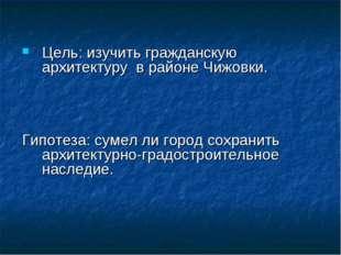 Цель: изучить гражданскую архитектуру в районе Чижовки. Гипотеза: сумел ли го