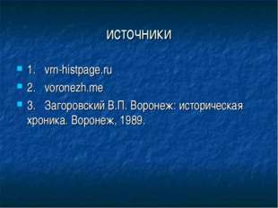 источники 1.vrn-histpage.ru 2.voronezh.me 3.Загоровский В.П. Воронеж: исто