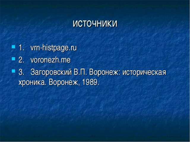 источники 1.vrn-histpage.ru 2.voronezh.me 3.Загоровский В.П. Воронеж: исто...