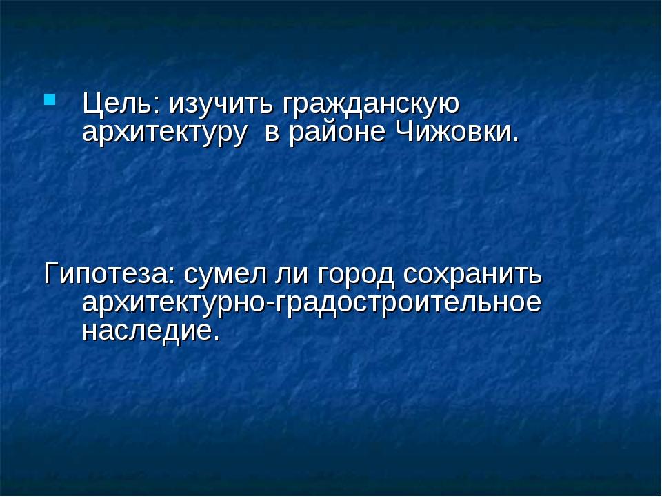 Цель: изучить гражданскую архитектуру в районе Чижовки. Гипотеза: сумел ли го...