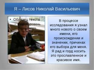 Я – Лисов Николай Васильевич В процессе исследования я узнал много нового о с