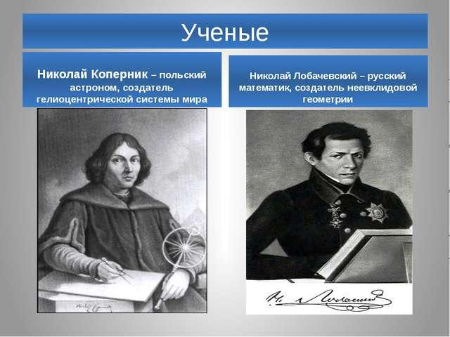 Ученые Николай Коперник – польский астроном, создатель гелиоцентрической сист...