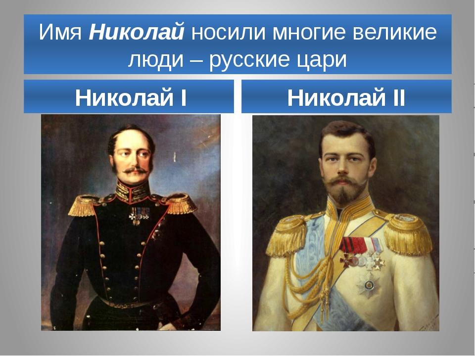 Имя Николай носили многие великие люди – русские цари Николай I Николай II