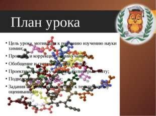 План урока Цель урока, мотивация к познанию изучению науки химии; Проверка и
