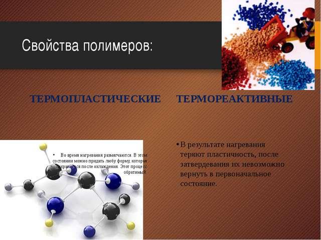 Свойства полимеров: ТЕРМОПЛАСТИЧЕСКИЕ Во время нагревания размягчаются. В это...