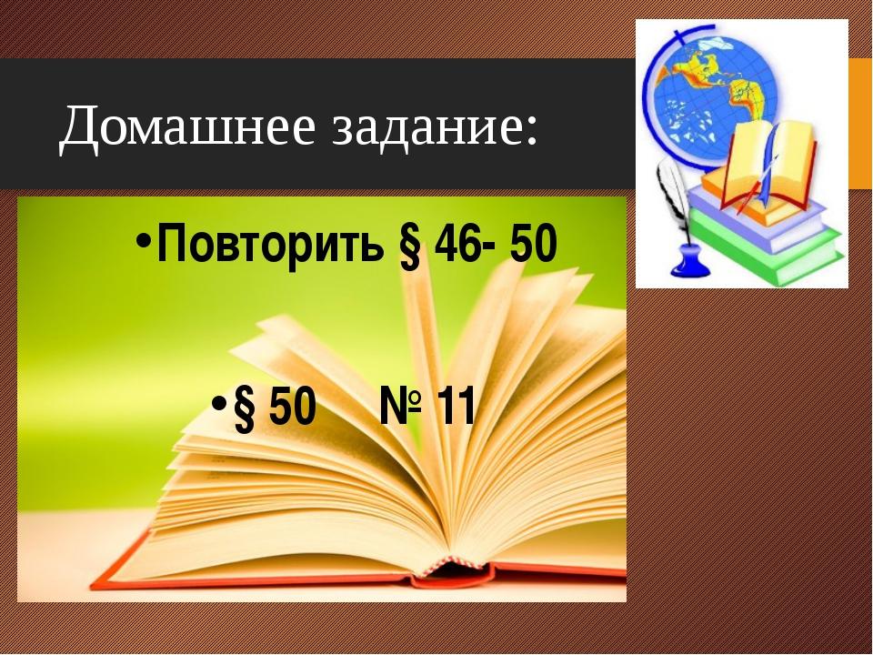 Домашнее задание: Повторить § 46- 50 § 50 № 11