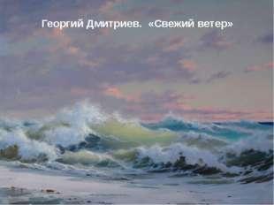 Георгий Дмитриев. «Свежий ветер»