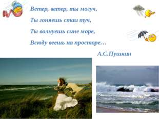 Ветер, ветер, ты могуч, Ты гоняешь стаи туч, Ты волнуешь сине море, Всюду ве