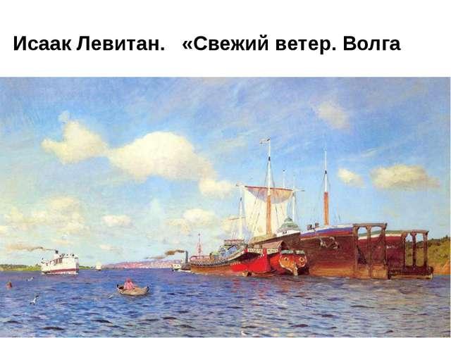Исаак Левитан. «Свежий ветер. Волга
