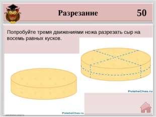 Разрезание 50 Попробуйте тремя движениями ножа разрезать сыр на восемь равных