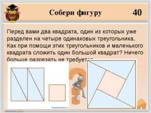 Собери фигуру 40 Перед вами два квадрата, один из которых уже разделен на чет