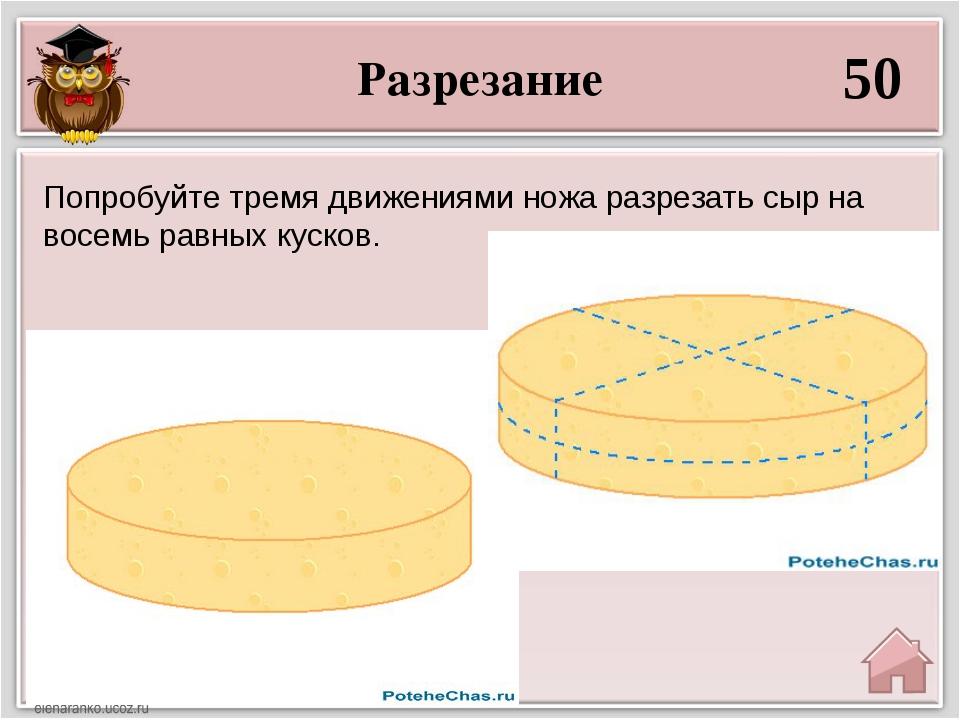 Разрезание 50 Попробуйте тремя движениями ножа разрезать сыр на восемь равных...