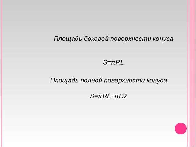 Площадь боковой поверхности конуса S=πRL Площадь полной поверхности конуса S=...