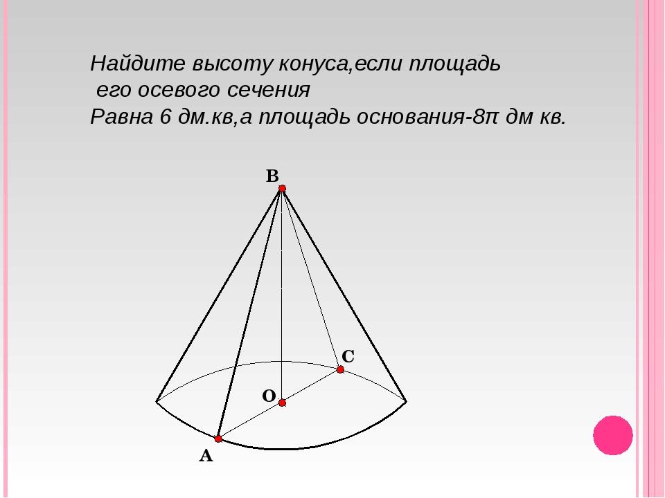 Найдите высоту конуса,если площадь его осевого сечения Равна 6 дм.кв,а площад...