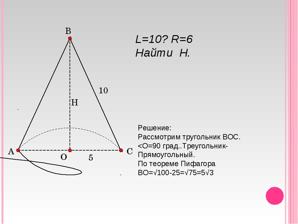 L=10? R=6 Найти H. Решение: Рассмотрим тругольник ВОС.