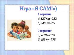 1 вариант а)127+m=232 б)346-z=225 2 вариант a)x-197=183 б)455+y=775