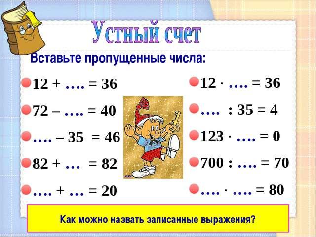 Вставьте пропущенные числа: 12 + …. = 36 72 – …. = 40 …. – 35 = 46 82 + … =...