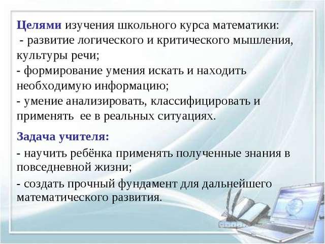 Целями изучения школьного курса математики: - развитие логического и критичес...