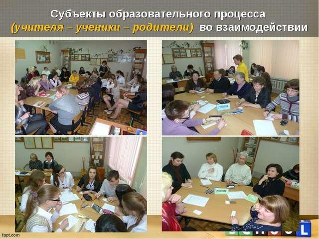 Субъекты образовательного процесса (учителя – ученики – родители) во взаимоде...