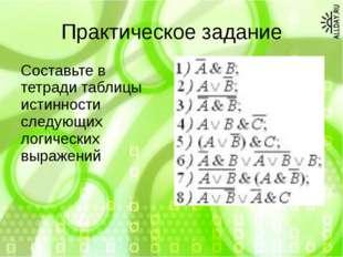 Практическое задание Составьте в тетради таблицы истинности следующих логичес