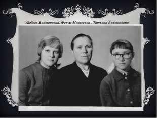 Любовь Викторовна, Фекла Моисеевна , Татьяна Викторовна