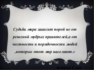 «Судьба мира зависит порой не от решений мудрых правителей,а от честности и п