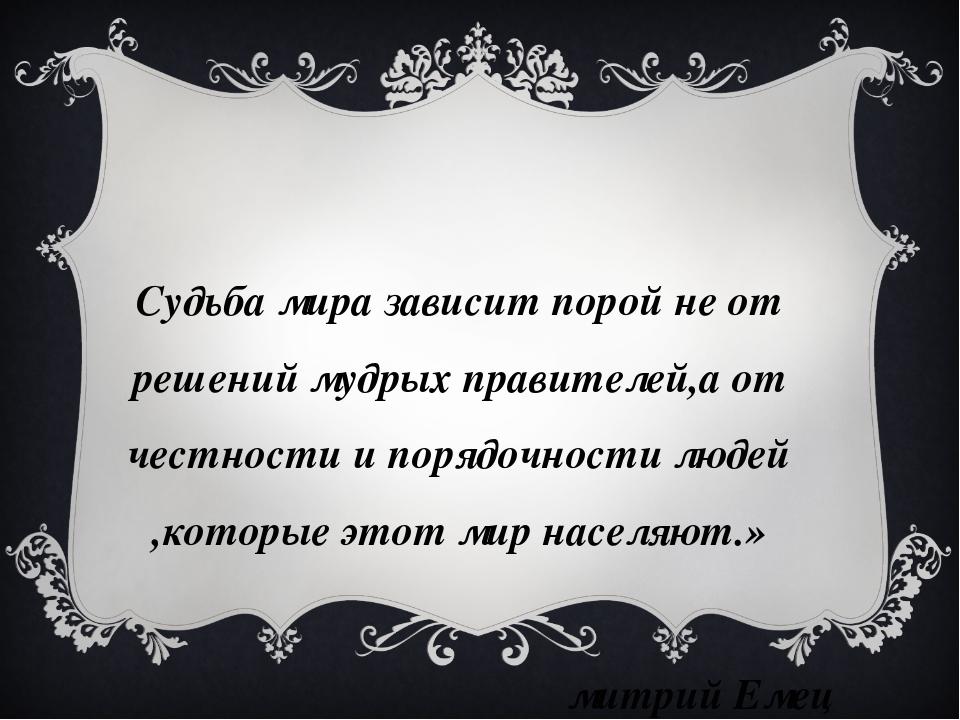 «Судьба мира зависит порой не от решений мудрых правителей,а от честности и п...