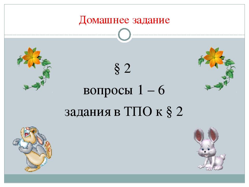 Домашнее задание § 2 вопросы 1 – 6 задания в ТПО к § 2