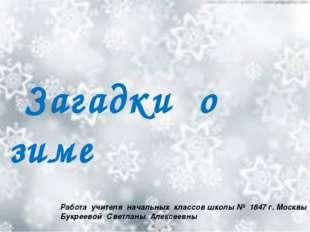 Загадки о зиме Работа учителя начальных классов школы № 1847 г. Москвы Букре