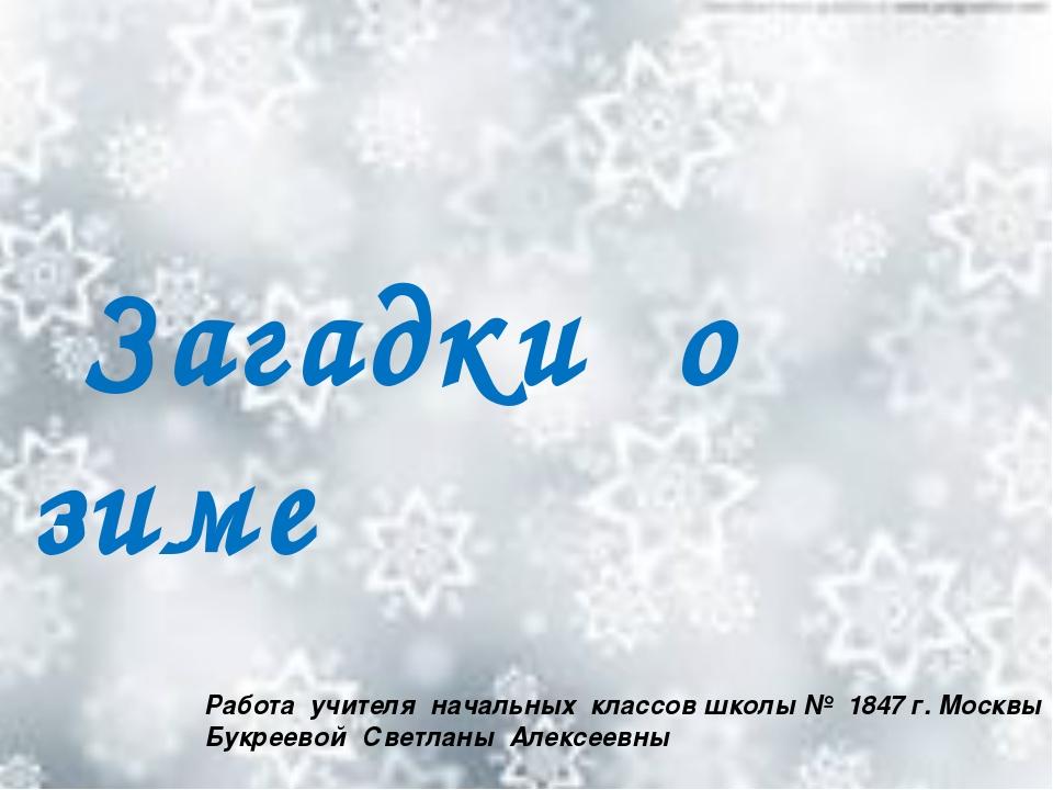 Загадки о зиме Работа учителя начальных классов школы № 1847 г. Москвы Букре...