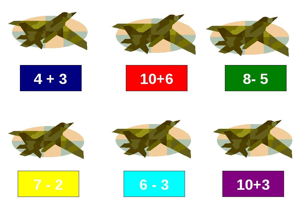 4 + 3 7 - 2 6 - 3 10+6 10+3 8- 5