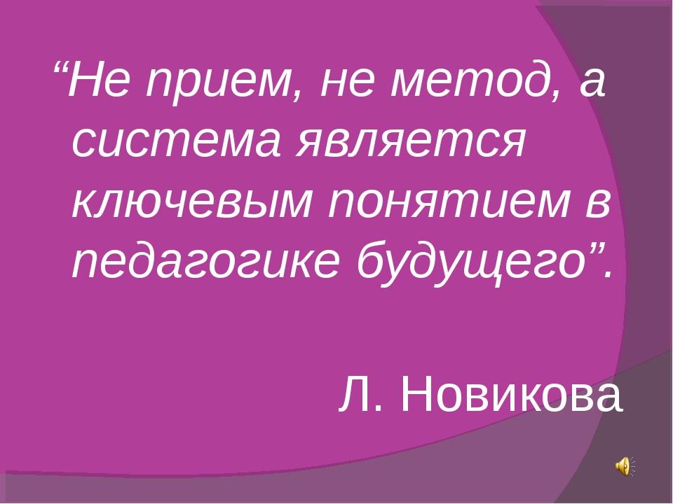"""""""Не прием, не метод, а система является ключевым понятием в педагогике будущ..."""