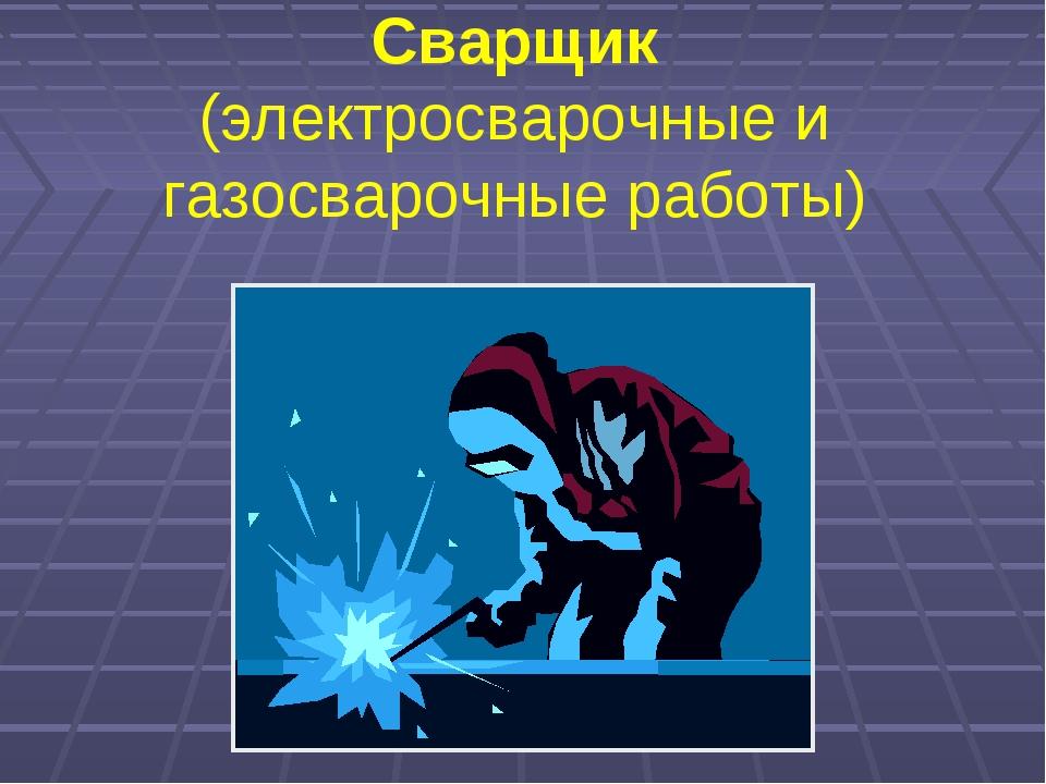Сварщик (электросварочные и газосварочные работы)