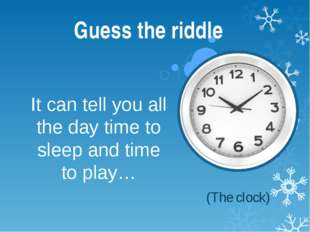 It can tell you all the day time to sleep and time to play… Guess the riddle