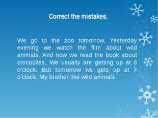 Correct the mistakes. We go to the zoo tomorrow. Yesterday evening we watch t