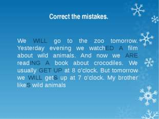 Correct the mistakes. We WILL go to the zoo tomorrow. Yesterday evening we wa