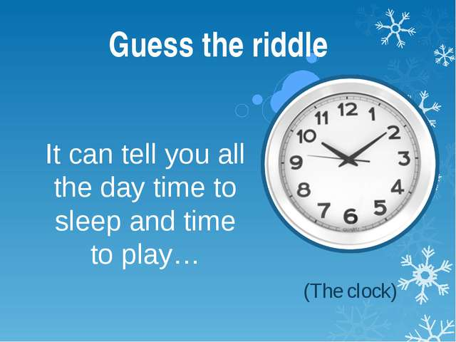 It can tell you all the day time to sleep and time to play… Guess the riddle...