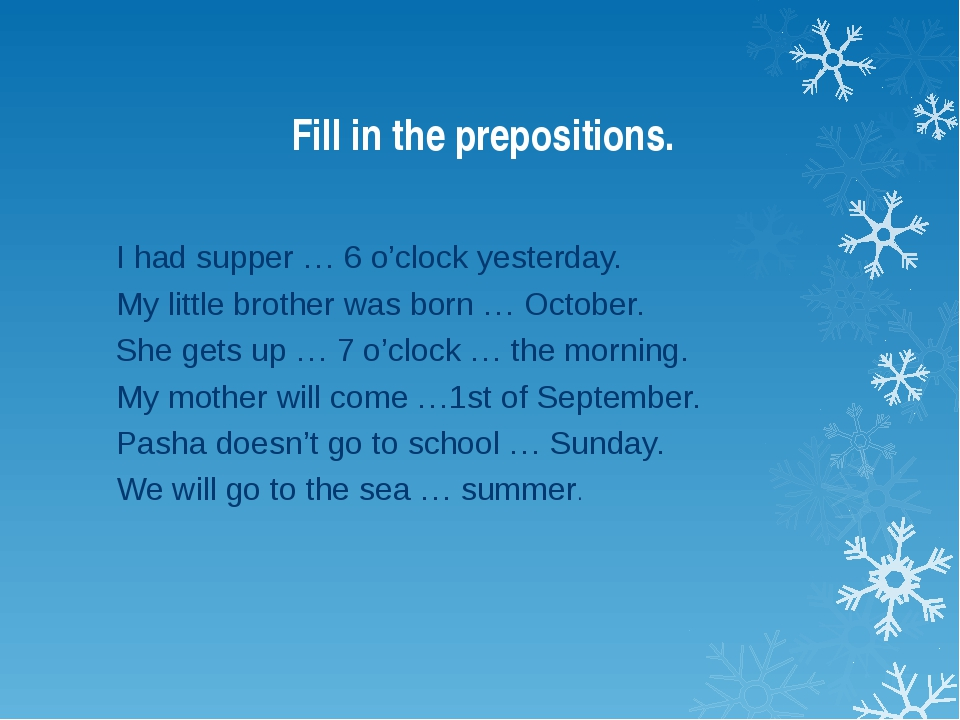 Fill in the prepositions. I had supper … 6 o'clock yesterday. My little broth...