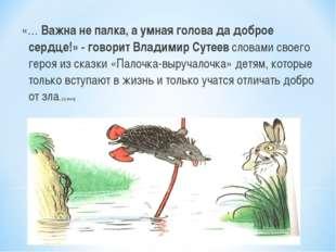 «… Важна не палка, а умная голова да доброе сердце!» - говорит Владимир Сутее