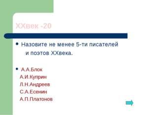 XXвек -20 Назовите не менее 5-ти писателей и поэтов XXвека. А.А.Блок А.И.Купр