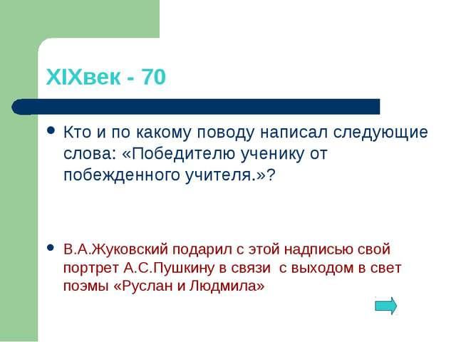 XIXвек - 70 Кто и по какому поводу написал следующие слова: «Победителю учени...