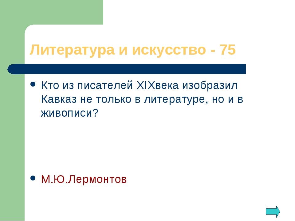 Литература и искусство - 75 Кто из писателей XIXвека изобразил Кавказ не толь...