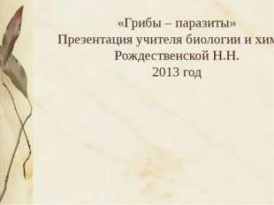 «Грибы – паразиты» Презентация учителя биологии и химии Рождественской Н.Н.