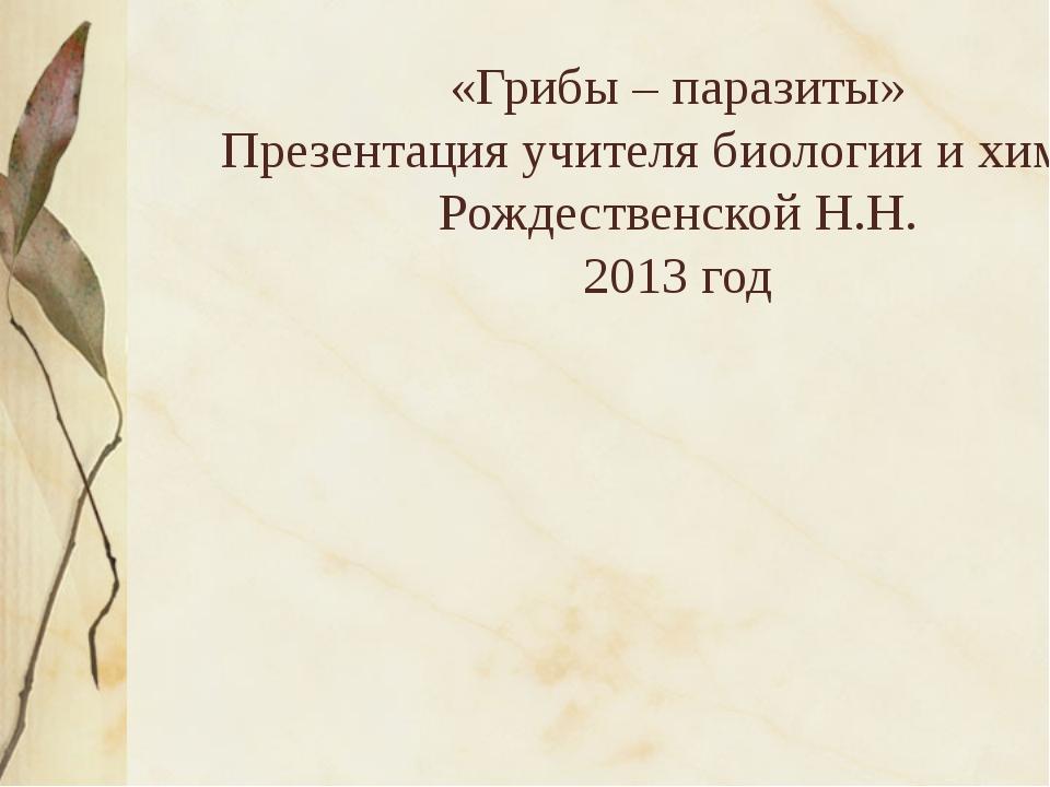 «Грибы – паразиты» Презентация учителя биологии и химии Рождественской Н.Н....