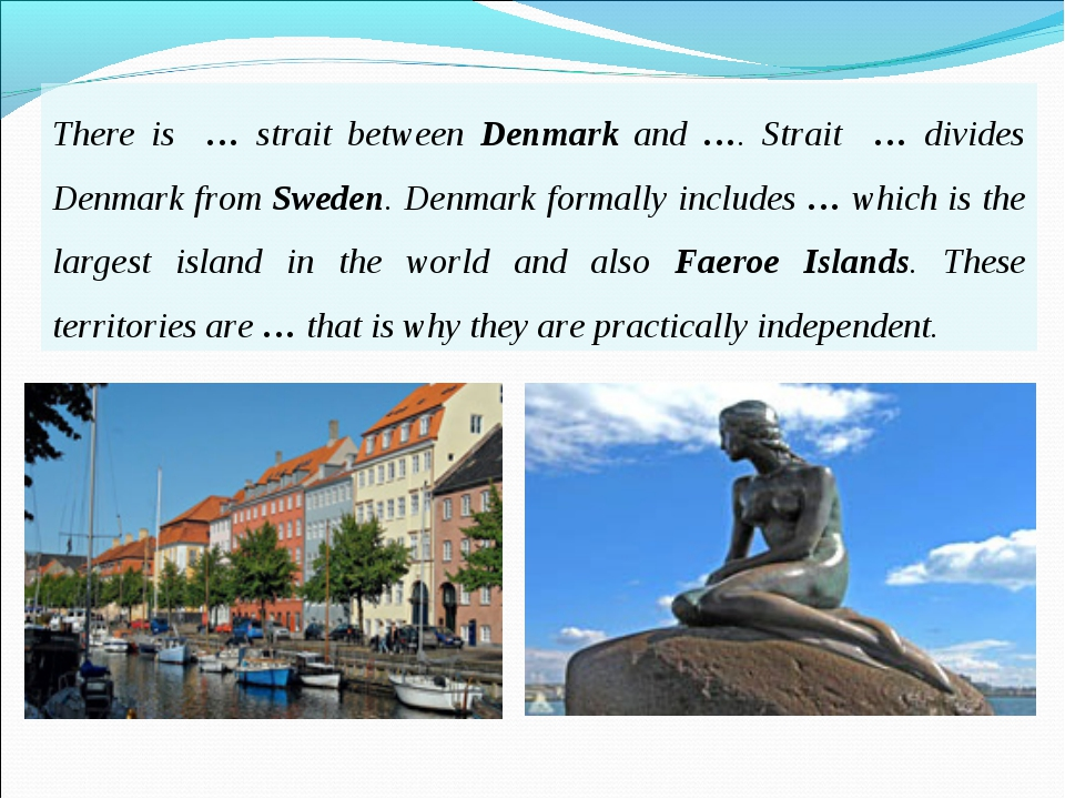 There is … strait between Denmark and …. Strait … divides Denmark from Sweden...