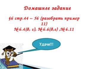 Домашнее задание §6 стр.44 – 56 (разобрать пример 11) № 6.4(в, г), № 6.6(в,г)
