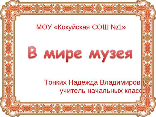 Тонких Надежда Владимировна, учитель начальных классов МОУ «Кокуйская СОШ №1»