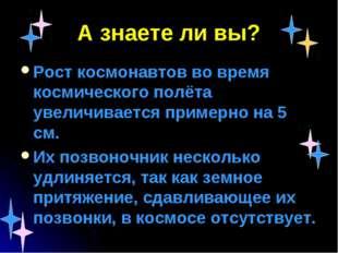 А знаете ли вы? Рост космонавтов во время космического полёта увеличивается п