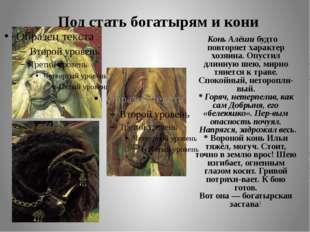 Под стать богатырям и кони Конь Алёши будто повторяет характер хозяина. Опуст
