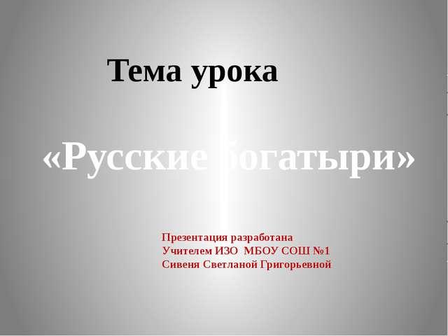Тема урока «Русские богатыри» Презентация разработана Учителем ИЗО МБОУ СОШ...